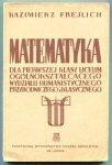 Frejlich Kazimierz - Matematyka do pierwszej klasy liceum ogólnokształcącego (wydziały: humanistyczny, przyrodniczy i klasyczny)