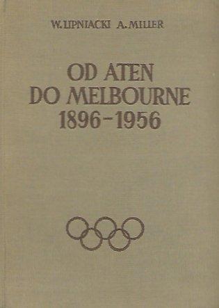 Lipniacki W[ojciech], Miller A[ntoni Tytus] - Od Aten do Melbourne 1896-1956.