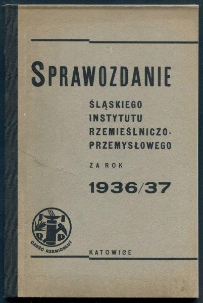 Sprawozdanie Śląskiego Instytutu Rzemieślniczo-Przemysłowego za rok 1936/37