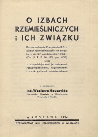 Hauszyld Wacław - O izbach rzemieślniczych i ich związku. Rozporządzenie Prezydenta R.P. o izbach rzemieślniczych i ich związku z dn. 27 października 1933 r. (Dz. U. R. P. Nr. 84 poz. 638) wraz z uzupełniającemi je ustawami, rozporządzeniami, regulaminami