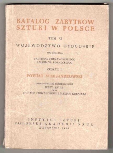 Katalog Zabytków Sztuki w Polsce. T.11: Województwo bydgoskie. Pod redakcją Tadeusza Chrzanowskiego i Mariana Korneckiego. Z.1: Powiat aleksandrowski