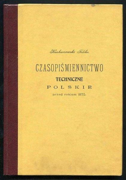 Kucharzewski Feliks - Czasopiśmiennictwo techniczne polskie przed rokiem 1875 (reprint).