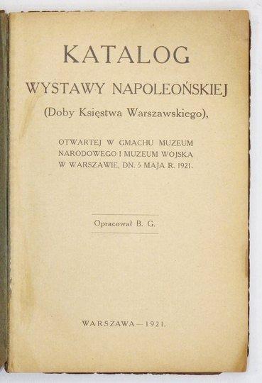 [GEMBARZEWSKI Bronisław] - Katalog Wystawy Napoleońskiej (doby Księstwa Warszawskiego), otwartej w gmachu Muzeum Narodowego i Muzeum Wojska w Warszawie dn. 5 maja r. 1921. Oprac. B G. [krypt.].