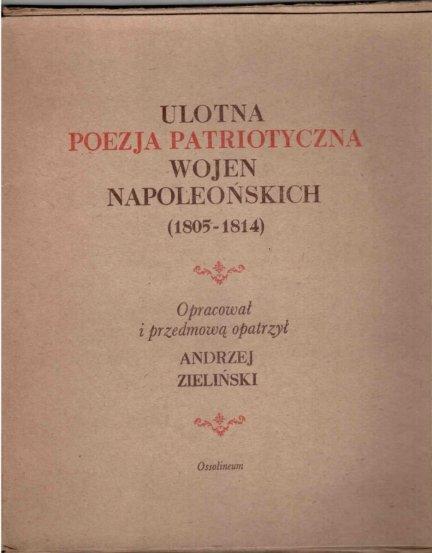 Zieliński Andrzej - Ulotna poezja patriotyczna wojen napoleońskich (1805-1814). Opracował i przedmową opatrzył ...
