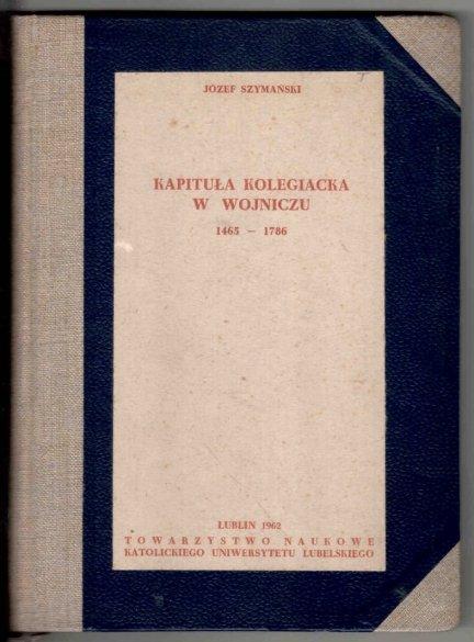 Szymański Józef - Kapituła kolegiacka w Wojniczu 1465-1786