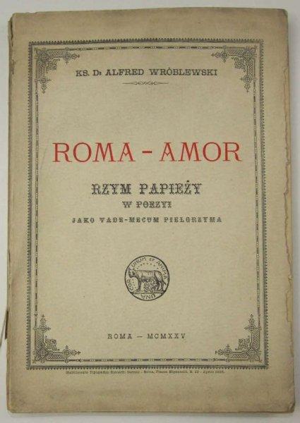 Wróblewski Alfred - Roma - Amor. Rzym papieży w poezyi jako vade-mecum pielgrzyma.