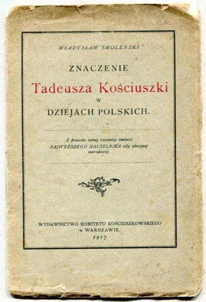Smoleński W. Znaczenie Tadeusza Kościuszki w dziejach polskich + [Oppman Artur] Or-Ot [pseud.] Pamiątka uroczystego obchodu setnej rocznicy zgonu Tadeusza Kościuszki 1817-1917