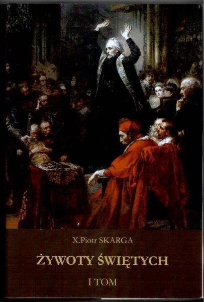Skarga Piotr - Żywoty świętych Starego i Nowego Zakonu. T.1. Reprint.