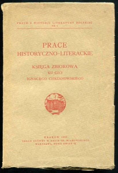 Prace historyczno-literackie. Księga zbiorowa ku czci Ignacego Chrzanowskiego