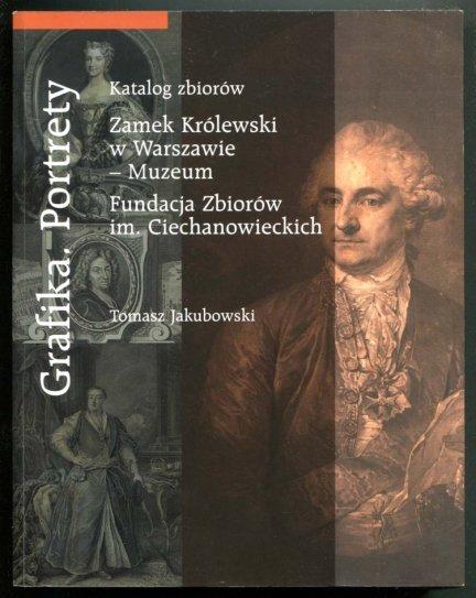 Zamek Królewski w Warszawie - Muzeum i Fundacja Zbiorów im. Ciechanowieckich. Jakubowski Tomasz - Grafika. Portrety. Katalog zbiorów