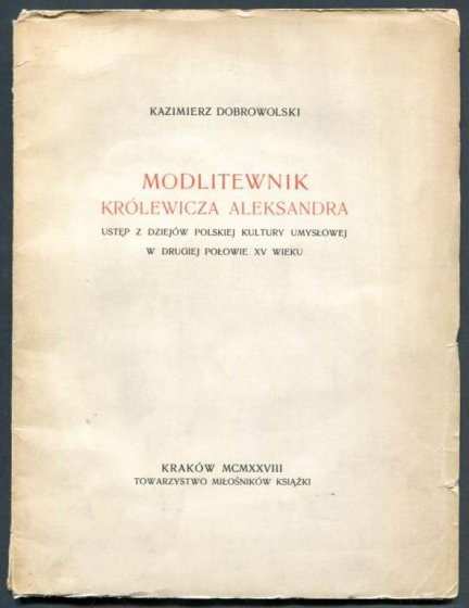 Dobrowolski Kazimierz - Modlitewnik królewicza Aleksandra. Ustęp z dziejów polskiej kultury umysłowej w drugiej połowie XV wieku.