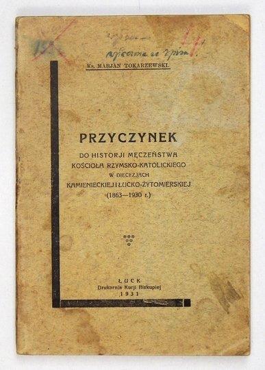 Tokarzewski Marjan - Przyczynek do historji męczeństwa kościoła rzymsko-katolickiego w diecezjach kamienieckiej i łucko-żytomierskiej (1863-1930 r.).