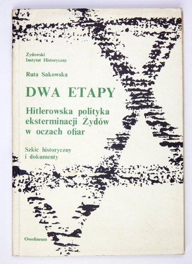 SAKOWSKA Ruta - Dwa etapy. Hitlerowska polityka eksterminacji Żydów w oczach ofiar. Szkic historyczny i dokumenty.