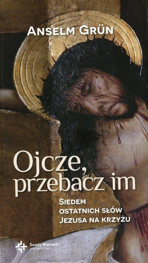 Ojcze przebacz im Siedem ostatnich słów Jezusa na krzyżu