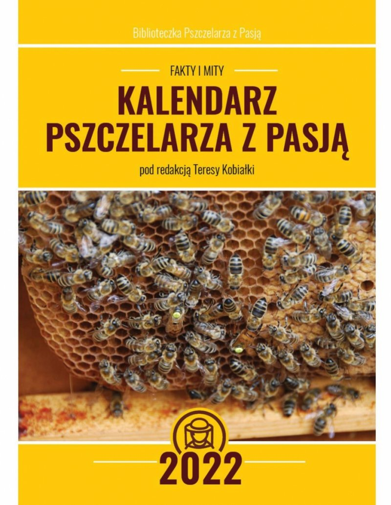 Kalendarz Pszczelarza z Pasją na 2022 r. Pszczelarskie fakty i mity (pod redakcją Teresy Kobiałki)