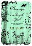 Ali Shaw • Dziewczyna o szklanych stopach