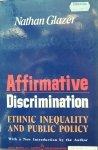 Natham Glazer • Affirmative Discrimination: Ethnic Inequality And Public Policy