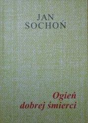 Jan Sochoń • Ogień dobrej śmierci [dedykacja autorska]