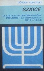 Józef Orlicki • Szkice z dziejów stosunków polsko-żydowskich 1918-1949