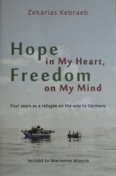Zekarias Kebraeb • Hope in My Heart, Freedom on My Mind. Four years as a refugee on the way to Germany