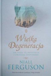 Niall Ferguson • Wielka degeneracja. Jak psują się instytucje i umierają gospodarki