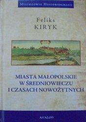 Feliks Kiryk • Miasta małopolskie w średniowieczu i czasach nowożytnych