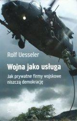 Rolf Uesseler • Wojna jako usługa. Jak prywatne firmy wojskowe niszczą demokrację