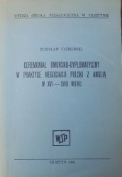 Zdzisław Taźbierski • Ceremoniał dworsko-dyplomatyczny w praktyce negocjacji Polski z Anglią w XVI-XVIII wieku [dedykacja autora]
