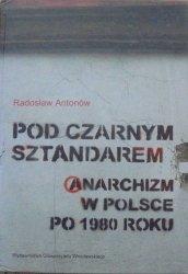 Radosław Antonów • Pod czarnym sztandarem. Anarchizm w Polsce po 1980 roku