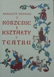 Karolina Targosz • Korzenie i kształty teatru