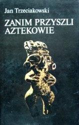 Jan Trzeciakowski • Zanim przyszli Aztekowie