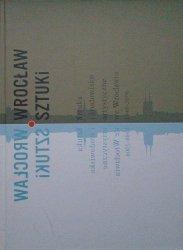 red. Andrzej Saja • Wrocław sztuki. Sztuka i środowisko artystyczne we Wrocławiu 1946-2006