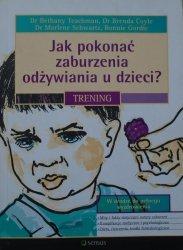 Bethany A. Teachman, Bonnie S. Gordic • Jak pokonać zaburzenia odżywiania u dzieci? Trening
