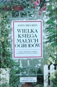 John Brookes • Wielka księga małych ogrodów. Sztuka zakładania ogródków na balkonach, tarasach, dachach