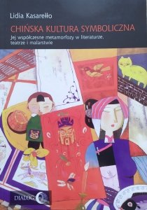 Lidia Kasarełło • Chińska kultura symboliczna. Jej współczesne metamorfozy w literaturze, teatrze i malarstwie