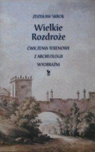 Zdzisław Skrok • Wielkie Rozdroże. Ćwiczenia terenowe z archeologii wyobraźni