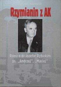 Wojciech Wiśniewski • Rzymianin z AK. Rzecz o dr Józefie Rybickim ps. 'Andrzej', 'Maciej'