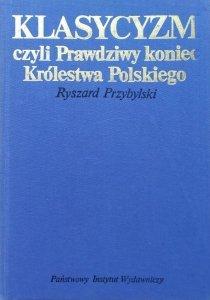 Ryszard Przybylski • Klasycyzm czyli prawdziwy koniec Królestwa Polskiego