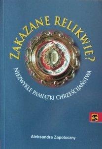Aleksandra Zapotoczny • Zakazane relikwie. Niezwykłe pamiątki chrześcijaństwa