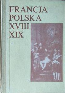 Francja-Polska XVIII-XIX w. • Studia z dziejów kultury i polityki poświęcone Profesorowi Andrzejowi Zahorskiemu w sześćdziesiątą rocznicę urodzin