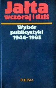 Jałta wczoraj i dziś • Wybór publicystyki 1944-1985