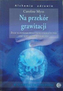 Caroline Myss • Na przekór grawitacji. Życie na poziomie świadomości energetycznej jako nowy model uzdrawiania