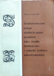Janusz Tandecki • Średniowieczne księgi wielkich miast pruskich jako źródła historyczne i zabytki kultury mieszczańskiej