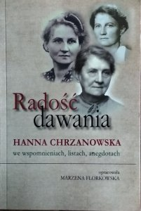 Marzena Florkowska • Radość dawania. Hanna Chrzanowska we wspomnieniach, listach, anegdotach