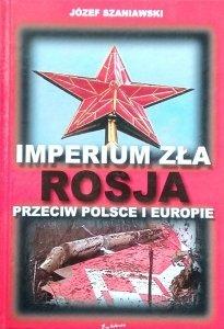 Józef Szaniawski • Imperium zła. Rosja przeciw Polsce i Europie [dedykacja autorska]