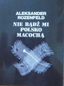 Aleksander Rozenfeld • Nie bądź mi Polsko macochą