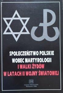 red. Krzysztof Dunin-Wąsowicz • Społeczeństwo polskie wobec martyrologii i walki Żydów w latach II wojny światowej