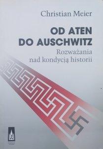 Christian Meier • Od Aten do Auschwitz. Rozważania nad kondycją historii