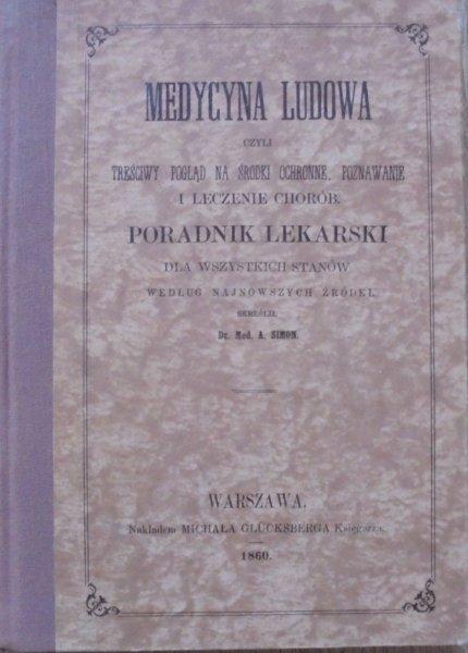 Dr. med. A. Simon • Medycyna ludowa, czyli treściwy pogląd na środki ochronne, poznawanie i leczenie chorób. Poradnik lekarski dla wszystkich stanów według najnowszych źródeł