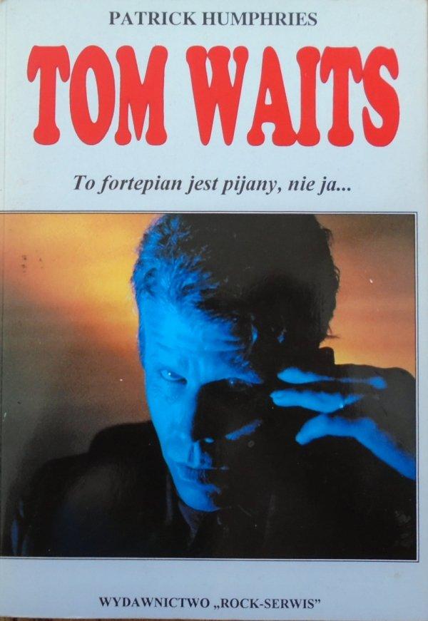 Patrick Humphries • Tom Waits. To fortepian jest pijany, nie ja...